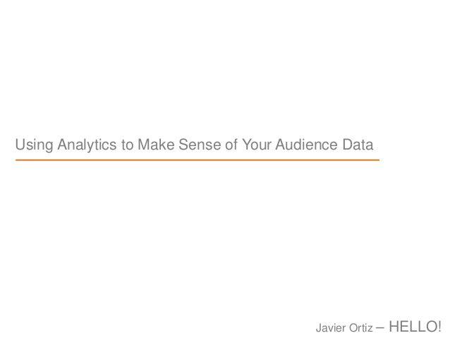 Using Analytics to Make Sense of Your Audience Data Javier Ortiz – HELLO!