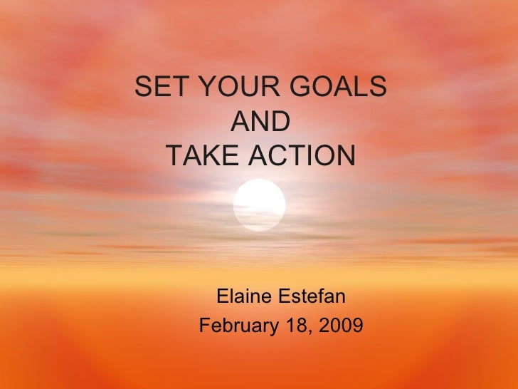 SET YOUR GOALS AND TAKE ACTION Elaine Estefan February 18, 2009