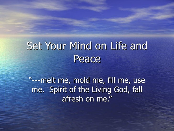 "Set Your Mind on Life and Peace "" ---melt me, mold me, fill me, use me.  Spirit of the Living God, fall afresh on me."""