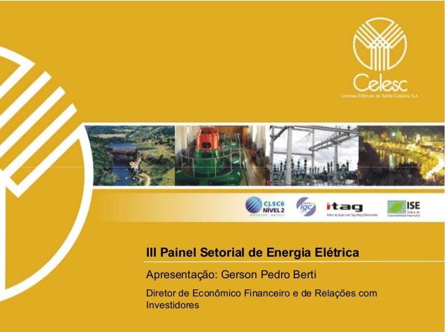 III Painel Setorial de Energia ElétricaApresentação: Gerson Pedro BertiDiretor de Econômico Financeiro e de Relações comIn...