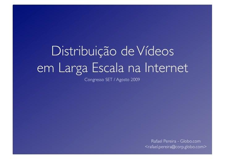 Distribuição de Vídeos  em Larga Escala na Internet         Congresso SET / Agosto 2009                                   ...