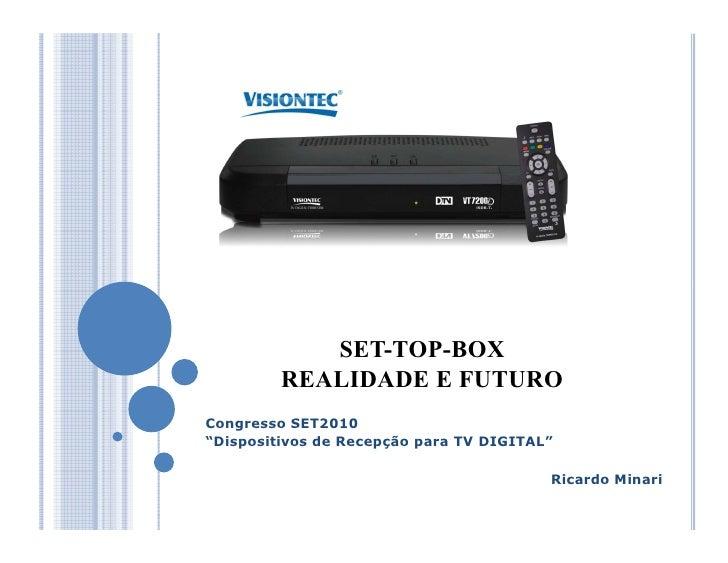 """SET-TOP-BOX          REALIDADE E FUTURO Congresso SET2010 """"Dispositivos de Recepção para TV DIGITAL""""                      ..."""