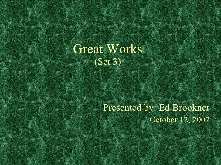 Great Works (Set 3) Presented by: Ed Brookner October 12, 2002