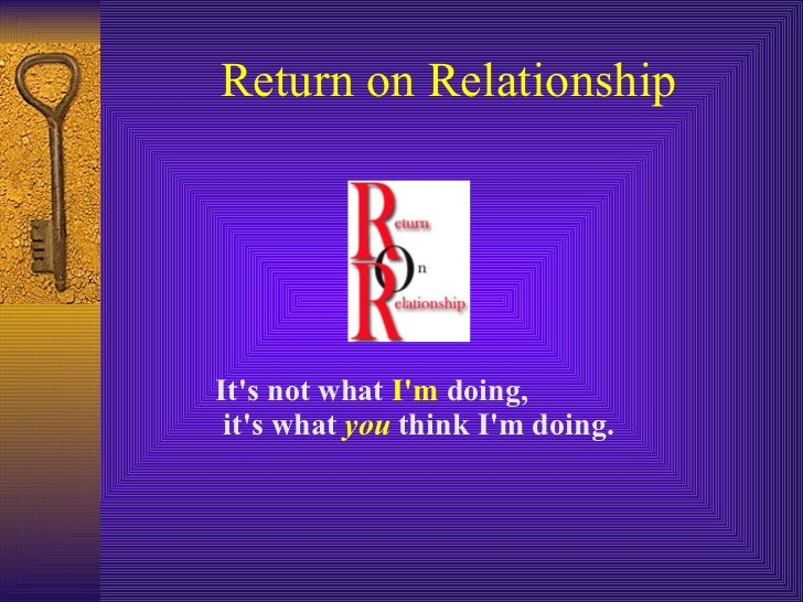 Return on Relationship It's not what  I'm  doing, it's what  you  think I'm doing.