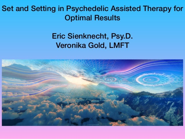 Set and Setting in Psychedelic Assisted Therapy for Optimal Results Eric Sienknecht, Psy.D. Veronika Gold, LMFT