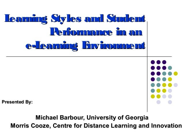 Learning Styles and Student         Performance in an    e-Learning EnvironmentPresented By:           Michael Barbour, Un...