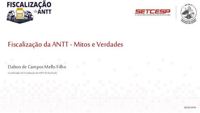 Fiscalização daANTT- Mitos e Verdades 28/05/2019 DaltondeCamposMelloFilho Coordenadorde FiscalizaçãodaANTT deSão Paulo