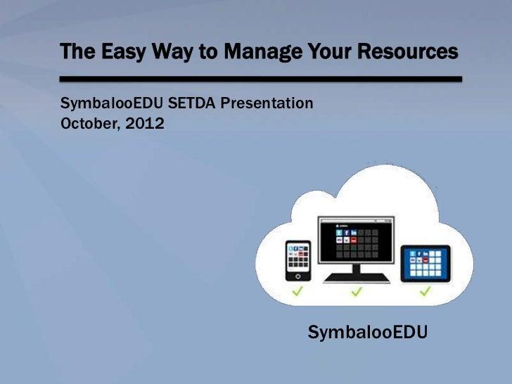 The Easy Way to Manage Your ResourcesSymbalooEDU SETDA PresentationOctober, 2012                             SymbalooEDU