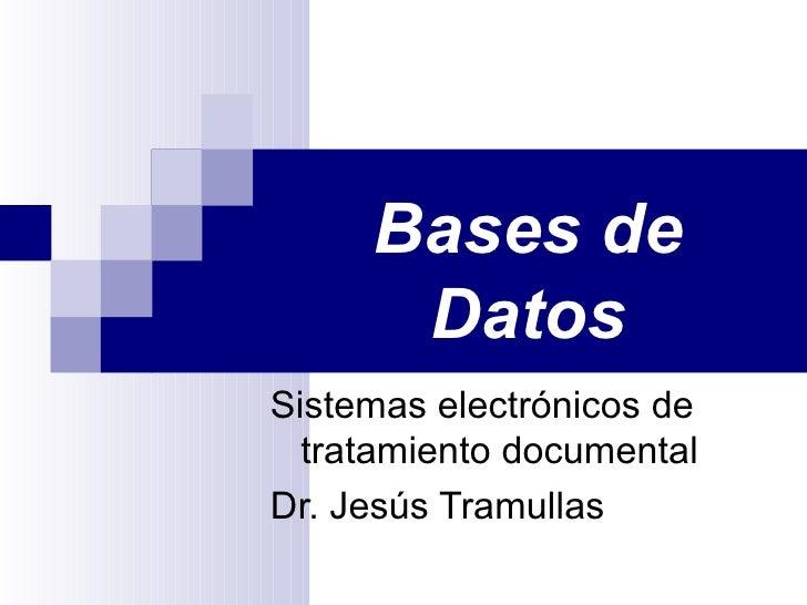 Bases de Datos Sistemas electrónicos de tratamiento documental Dr. Jesús Tramullas