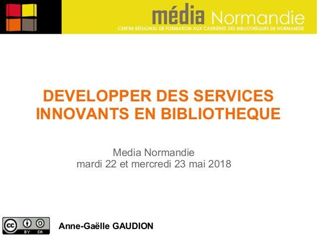 DEVELOPPER DES SERVICES INNOVANTS EN BIBLIOTHEQUE Anne-Gaëlle GAUDION Media Normandie mardi 22 et mercredi 23 mai 2018