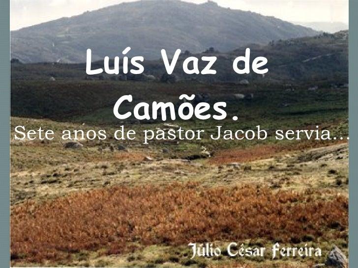 Luís Vaz de Camões. Sete anos de pastor Jacob servia…