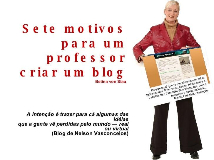 Sete motivos para um professor criar um blog Betina von Staa  A intenção é trazer para cá algumas das idéias que a gente v...