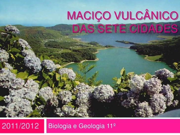 MACIÇO VULCÂNICO                   DAS SETE CIDADES2011/2012   Biologia e Geologia 11º