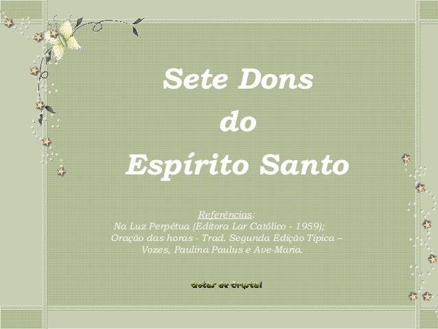 Sete Dons do Espírito Santo Referências: Na Luz Perpétua (Editora Lar Católico - 1959); Oração das horas - Trad. Segund...