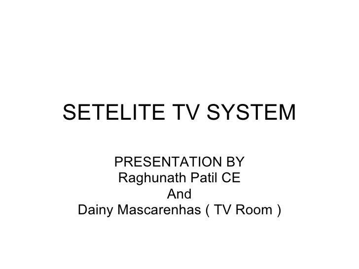 SETELITE TV SYSTEM PRESENTATION BY Raghunath Patil CE And Dainy Mascarenhas ( TV Room )