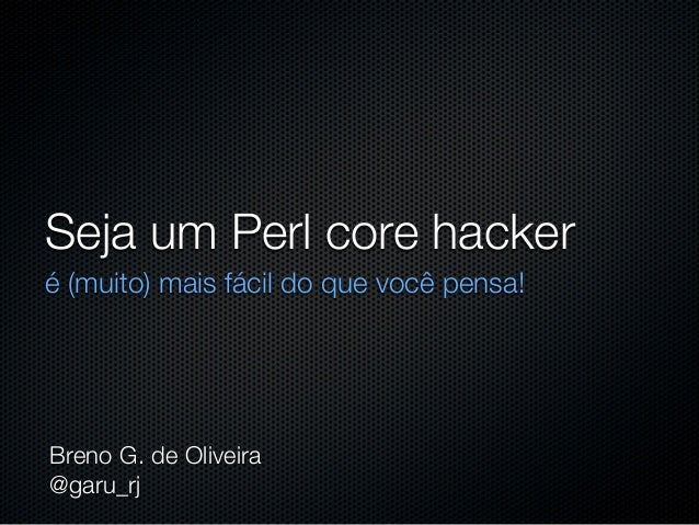 Seja um Perl core hackeré (muito) mais fácil do que você pensa!Breno G. de Oliveira@garu_rj