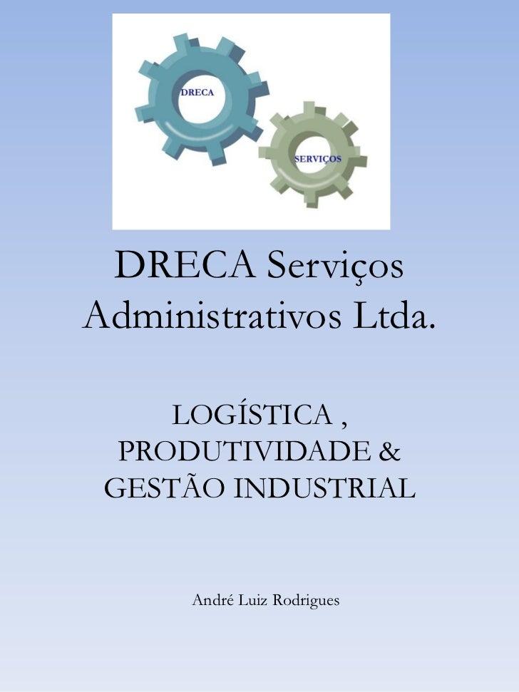 DRECA ServiçosAdministrativos Ltda.     LOGÍSTICA ,  PRODUTIVIDADE & GESTÃO INDUSTRIAL      André Luiz Rodrigues