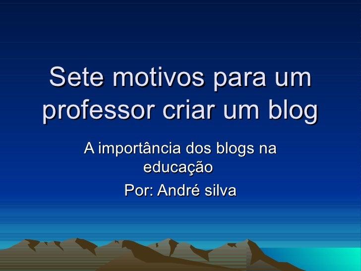 Sete motivos para um professor criar um blog A importância dos blogs na educação  Por: André silva