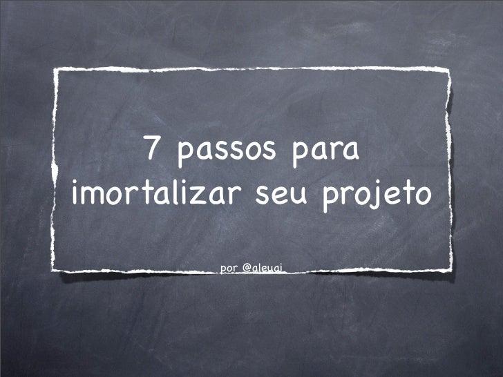 7 passos para imortalizar seu projeto          por @aleuai