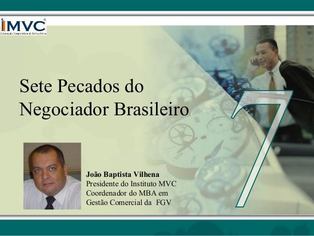 Sete Pecados do Negociador Brasileiro  João Baptista Vilhena Presidente do Instituto MVC Coordenador do MBA em Gestão Come...