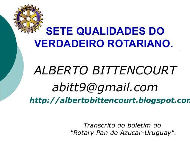 SETE QUALIDADES DOVERDADEIRO ROTARIANO.ALBERTO BITTENCOURTabitt9@gmail.comhttp://albertobittencourt.blogspot.comTranscrito...
