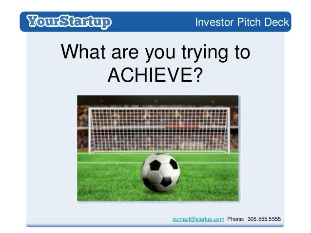 Investor Pitch DeckWhat are you trying to    ACHIEVE?            contact@startup.com Phone: 305.555.5555