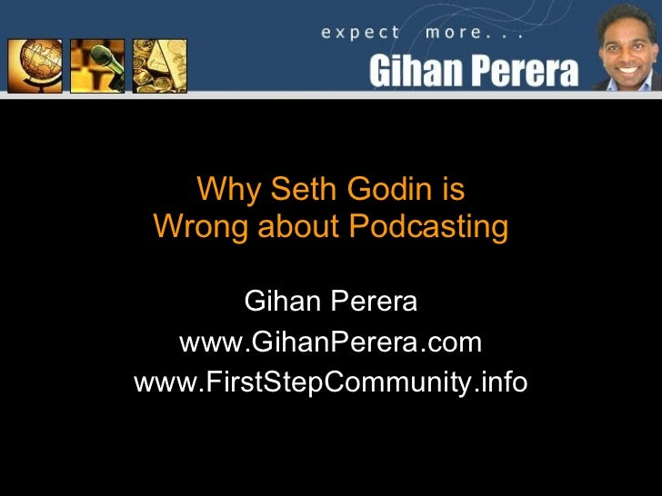 Why Seth Godin is Wrong about Podcasting Gihan Perera www.GihanPerera.com www.FirstStepCommunity.info