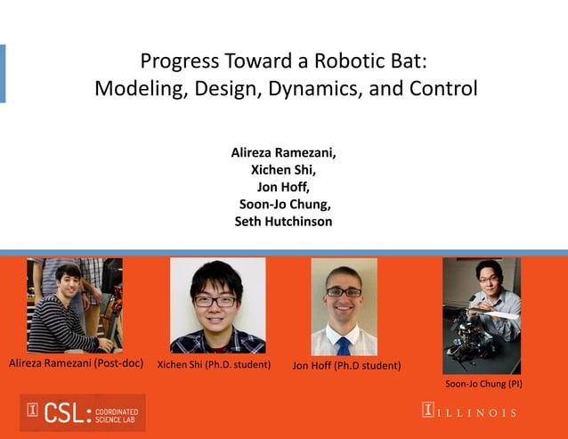 Progress Toward a Robotic Bat: Modeling, Design, Dynamics, and Control Alireza Ramezani, Xichen Shi, Jon Hoff, Soon-Jo Chu...