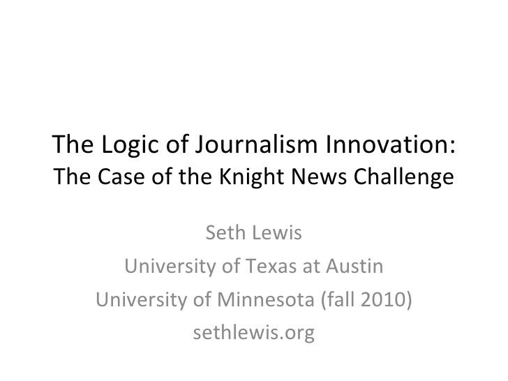 The Logic of Journalism Innovation: The Case of the Knight News Challenge Seth Lewis University of Texas at Austin Univers...