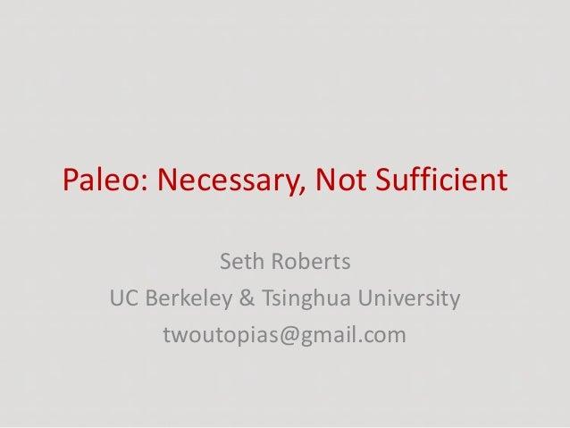 Paleo: Necessary, Not Sufficient Seth Roberts UC Berkeley & Tsinghua University twoutopias@gmail.com