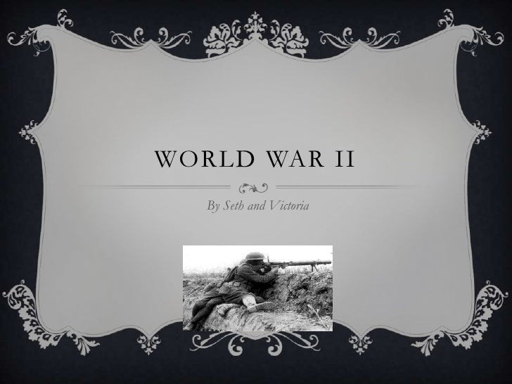 WORLD WAR II<br />By Seth and Victoria<br />