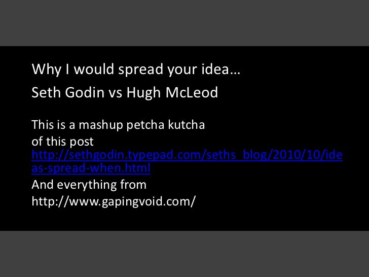 Why I would spread your idea…Seth Godin vs Hugh McLeodThis is a mashup petcha kutchaof this posthttp://sethgodin.typepad.c...