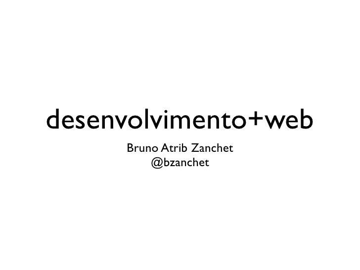 desenvolvimento+web      Bruno Atrib Zanchet          @bzanchet