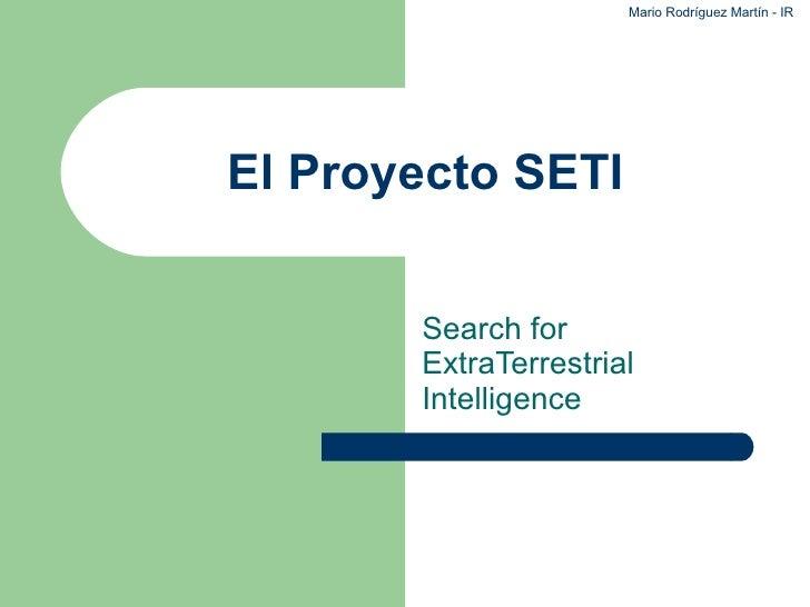 El Proyecto SETI Search for ExtraTerrestrial Intelligence Mario Rodríguez Martín - IR