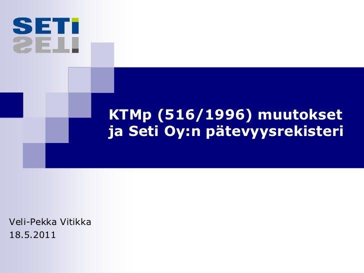 KTMp (516/1996) muutokset                     ja Seti Oy:n pätevyysrekisteriVeli-Pekka Vitikka18.5.2011