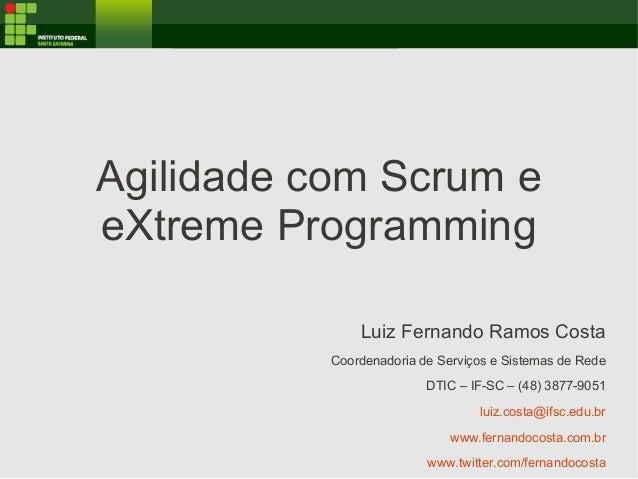 Agilidade com Scrum e eXtreme Programming Luiz Fernando Ramos Costa Coordenadoria de Serviços e Sistemas de Rede DTIC – IF...