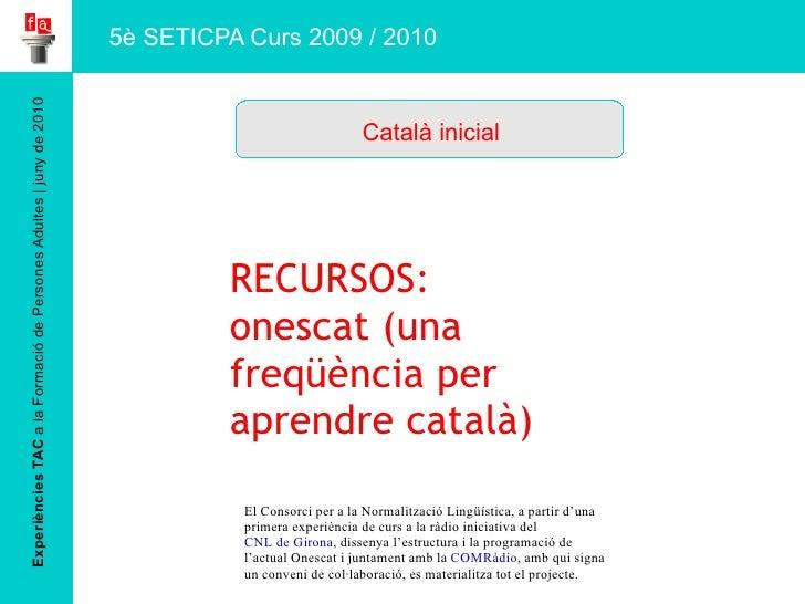 Experiències TAC  a la Formació de Persones Adultes   juny de 2010 Català inicial 5è SETICPA Curs 2009 / 2010 RECURSOS: on...