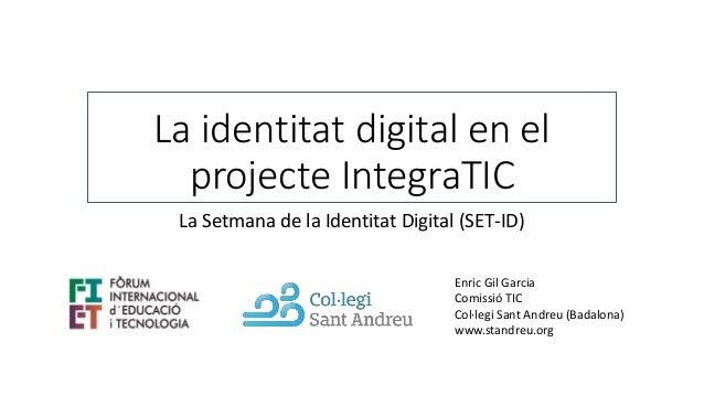 La identitat digital en el projecte IntegraTIC La Setmana de la Identitat Digital (SET-ID) Enric Gil Garcia Comissió TIC C...