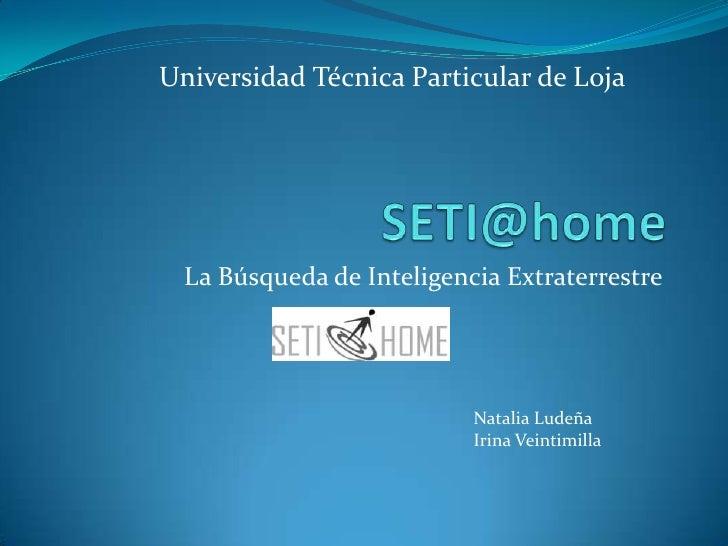 SETI@home<br /> La Búsqueda de Inteligencia Extraterrestre<br />Universidad Técnica Particular de Loja<br />Natalia Ludeña...