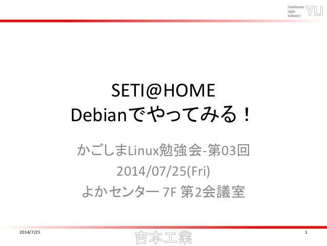 SETI@HOME Debianでやってみる! かごしまLinux勉強会-第03回 2014/07/25(Fri) よかセンター 7F 第2会議室 2014/7/25 1