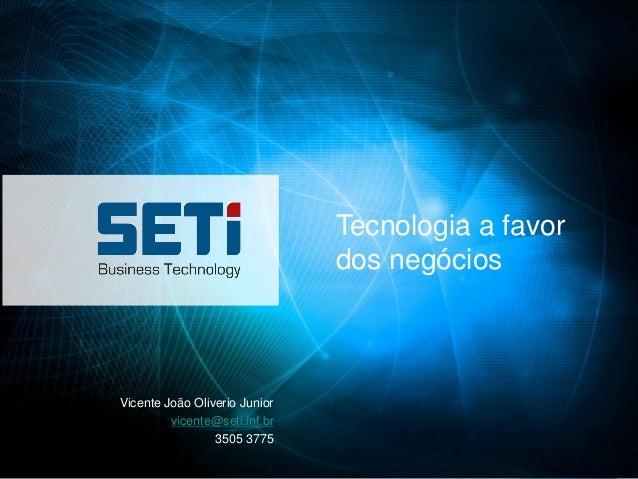 Tecnologia a favor                               dos negóciosVicente João Oliverio Junior         vicente@seti.inf.br     ...