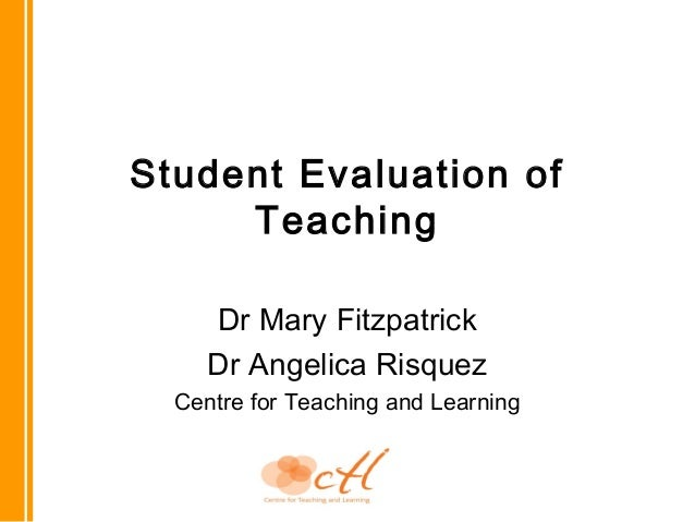Student Evaluation of Teaching Dr Mary Fitzpatrick Dr Angelica Risquez Centre for Teaching and Learning