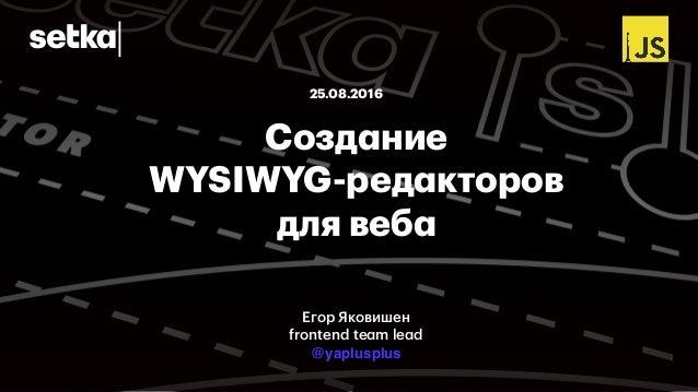 Создание WYSIWYG-редакторов для веба 25.08.2016 Егор Яковишен frontend team lead @yaplusplus