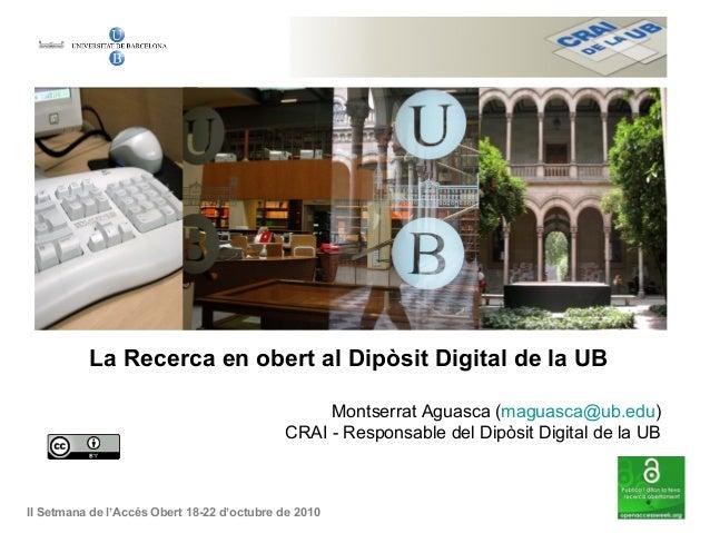 La Recerca en obert al Dipòsit Digital de la UB Montserrat Aguasca (maguasca@ub.edu) CRAI - Responsable del Dipòsit Digita...
