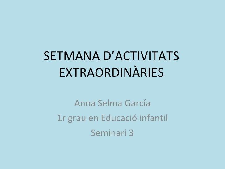 SETMANA D'ACTIVITATS EXTRAORDINÀRIES Anna Selma García 1r grau en Educació infantil Seminari 3