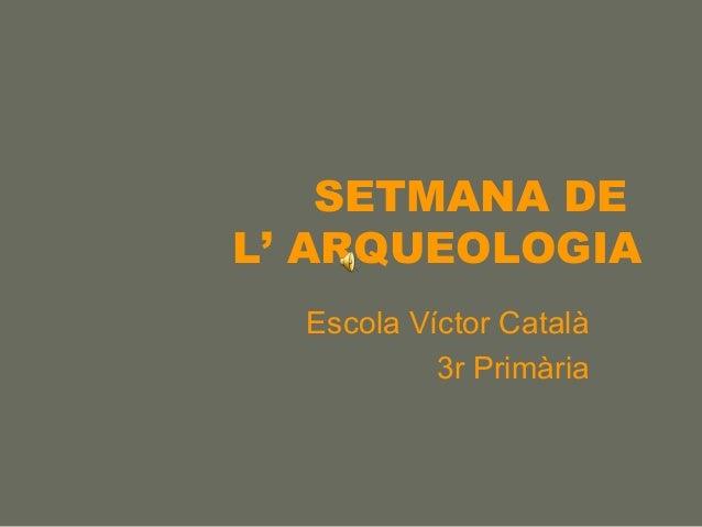 SETMANA DE L' ARQUEOLOGIA Escola Víctor Català 3r Primària