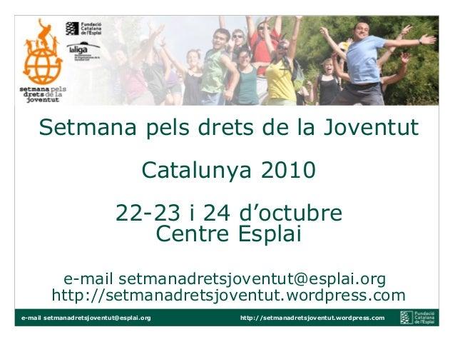 Setmana pels drets de la Joventut Catalunya 2010 22-23 i 24 d'octubre Centre Esplai e-mail setmanadretsjoventut@esplai.org...