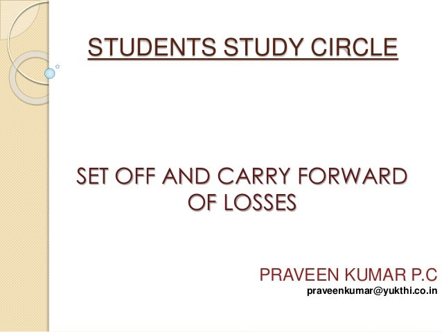 STUDENTS STUDY CIRCLE  SET OFF AND CARRY FORWARD  OF LOSSES  PRAVEEN KUMAR P.C  praveenkumar@yukthi.co.in