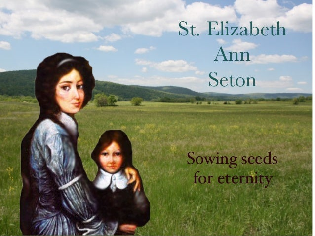 St. Elizabeth     Ann    Seton Sowing seeds  for eternity!