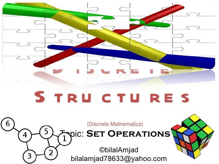 D i s c re teS tru c tu re s        (Discrete Mathematics)  Topic: Set Operations             ©bilalAmjad    bilalamjad786...